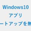 Windows10 - アプリのスタートアップを無効にする方法 - PC設定のカルマ